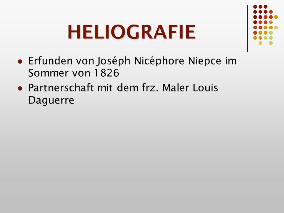 HELIOGRAFIE Erfunden von Joséph Nicéphore Niepce im Sommer von 1826 Partnerschaft mit dem frz.
