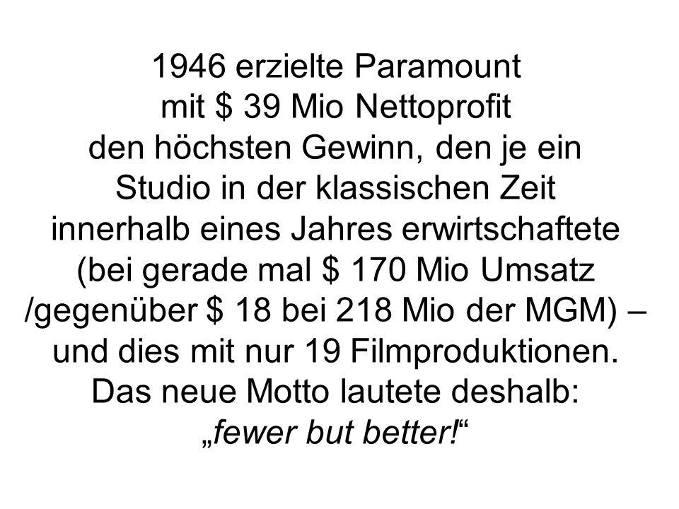 1946 erzielte Paramount mit $ 39 Mio Nettoprofit den höchsten Gewinn, den je ein Studio in der klassischen Zeit innerhalb eines Jahres erwirtschaftete (bei gerade mal $ 170 Mio Umsatz /gegenüber $ 18 bei 218 Mio der MGM) – und dies mit nur 19 Filmproduktionen.
