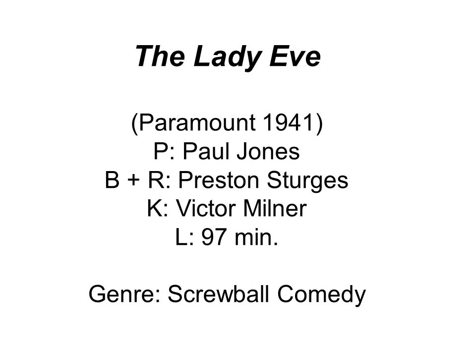The Lady Eve (Paramount 1941) P: Paul Jones B + R: Preston Sturges K: Victor Milner L: 97 min.