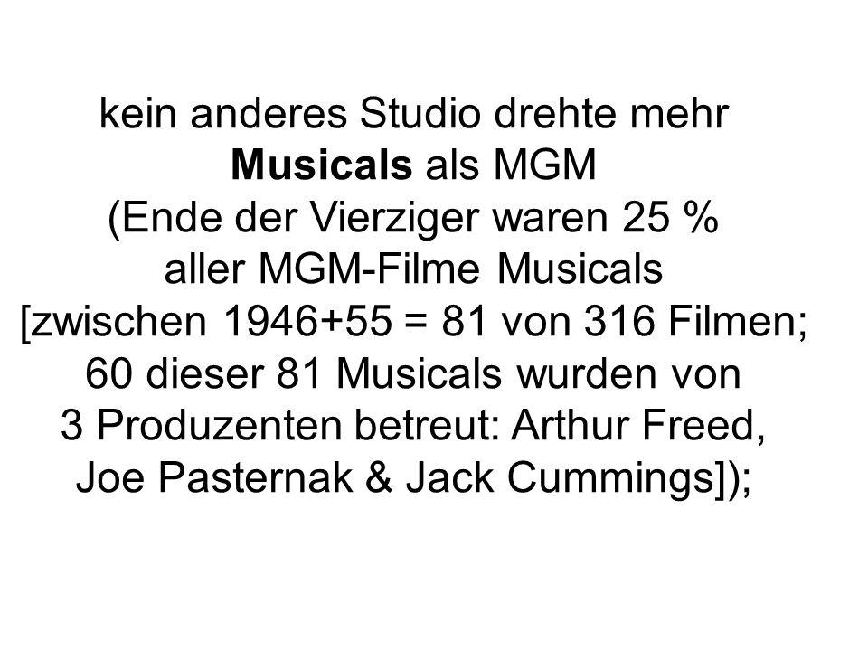 kein anderes Studio drehte mehr Musicals als MGM (Ende der Vierziger waren 25 % aller MGM-Filme Musicals [zwischen 1946+55 = 81 von 316 Filmen; 60 dieser 81 Musicals wurden von 3 Produzenten betreut: Arthur Freed, Joe Pasternak & Jack Cummings]);
