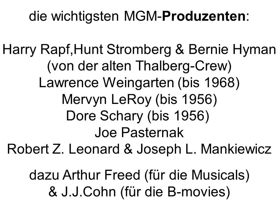 die wichtigsten MGM-Produzenten: Harry Rapf,Hunt Stromberg & Bernie Hyman (von der alten Thalberg-Crew) Lawrence Weingarten (bis 1968) Mervyn LeRoy (bis 1956) Dore Schary (bis 1956) Joe Pasternak Robert Z.