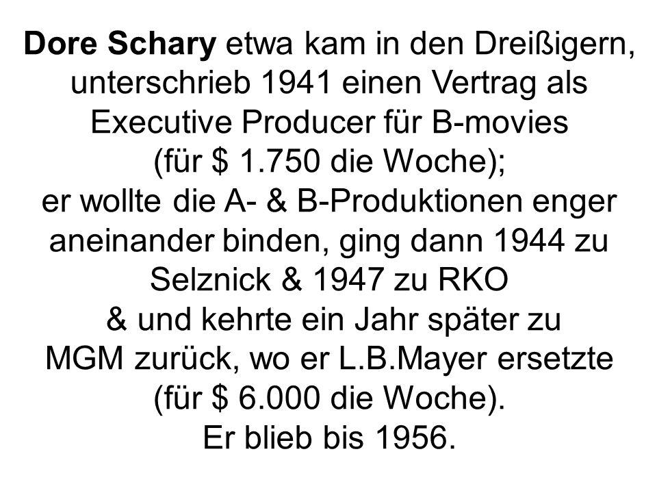 Dore Schary etwa kam in den Dreißigern, unterschrieb 1941 einen Vertrag als Executive Producer für B-movies (für $ 1.750 die Woche); er wollte die A- & B-Produktionen enger aneinander binden, ging dann 1944 zu Selznick & 1947 zu RKO & und kehrte ein Jahr später zu MGM zurück, wo er L.B.Mayer ersetzte (für $ 6.000 die Woche).