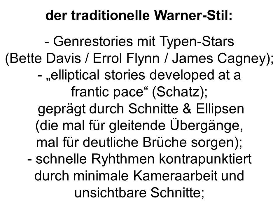 """der traditionelle Warner-Stil: - Genrestories mit Typen-Stars (Bette Davis / Errol Flynn / James Cagney); - """"elliptical stories developed at a frantic pace (Schatz); geprägt durch Schnitte & Ellipsen (die mal für gleitende Übergänge, mal für deutliche Brüche sorgen); - schnelle Ryhthmen kontrapunktiert durch minimale Kameraarbeit und unsichtbare Schnitte;"""