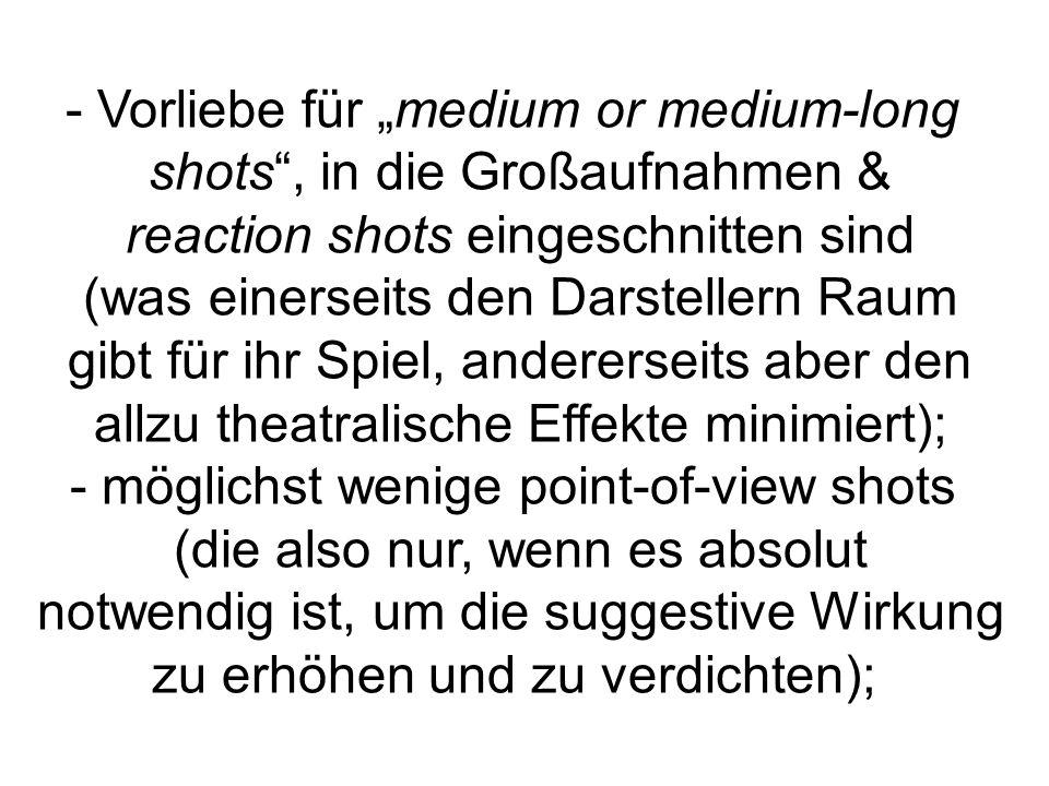 """- Vorliebe für """"medium or medium-long shots , in die Großaufnahmen & reaction shots eingeschnitten sind (was einerseits den Darstellern Raum gibt für ihr Spiel, andererseits aber den allzu theatralische Effekte minimiert); - möglichst wenige point-of-view shots (die also nur, wenn es absolut notwendig ist, um die suggestive Wirkung zu erhöhen und zu verdichten);"""