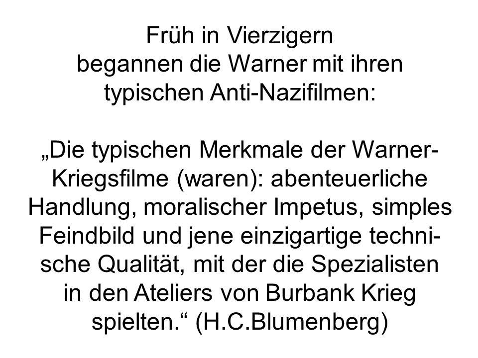 """Früh in Vierzigern begannen die Warner mit ihren typischen Anti-Nazifilmen: """"Die typischen Merkmale der Warner- Kriegsfilme (waren): abenteuerliche Handlung, moralischer Impetus, simples Feindbild und jene einzigartige techni- sche Qualität, mit der die Spezialisten in den Ateliers von Burbank Krieg spielten. (H.C.Blumenberg)"""
