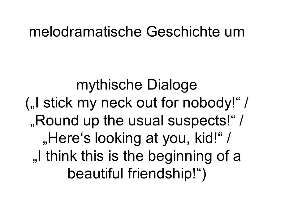 "melodramatische Geschichte um mythische Dialoge (""I stick my neck out for nobody! / ""Round up the usual suspects! / ""Here's looking at you, kid! / ""I think this is the beginning of a beautiful friendship! )"