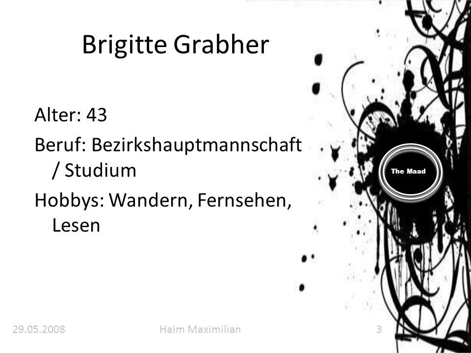 The Maad Brigitte Grabher Alter: 43 Beruf: Bezirkshauptmannschaft / Studium Hobbys: Wandern, Fernsehen, Lesen 29.05.2008Haim Maximilian3