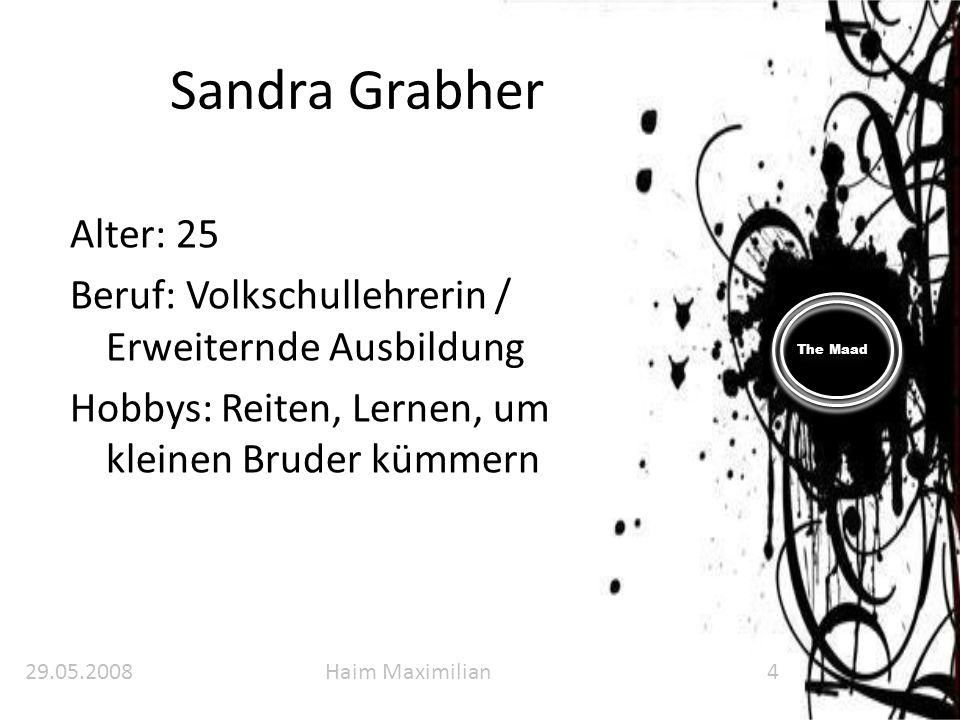 The Maad Sandra Grabher Alter: 25 Beruf: Volkschullehrerin / Erweiternde Ausbildung Hobbys: Reiten, Lernen, um kleinen Bruder kümmern 29.05.2008Haim Maximilian4
