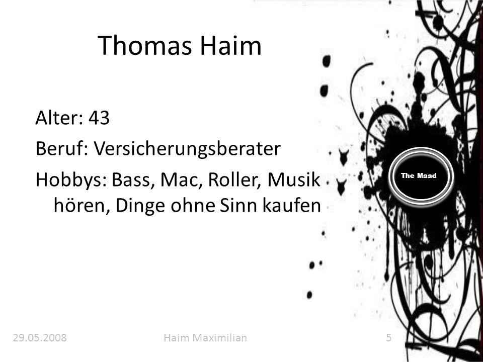 The Maad Thomas Haim Alter: 43 Beruf: Versicherungsberater Hobbys: Bass, Mac, Roller, Musik hören, Dinge ohne Sinn kaufen 29.05.2008Haim Maximilian5