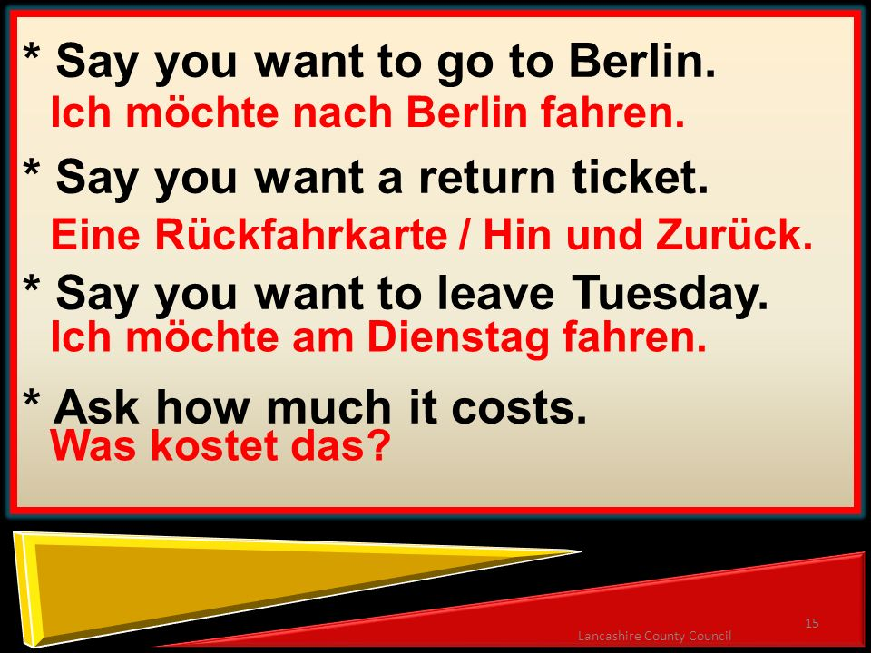 15 Lancashire County Council * Say you want to go to Berlin. * Say you want a return ticket. * Say you want to leave Tuesday. * Ask how much it costs.