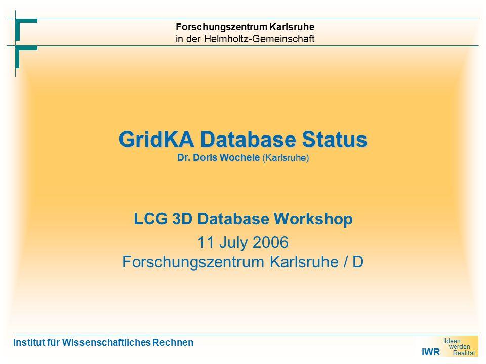 IWR Ideen werden Realität Forschungszentrum Karlsruhe in der Helmholtz-Gemeinschaft Institut für Wissenschaftliches Rechnen GridKA Database Status Dr.