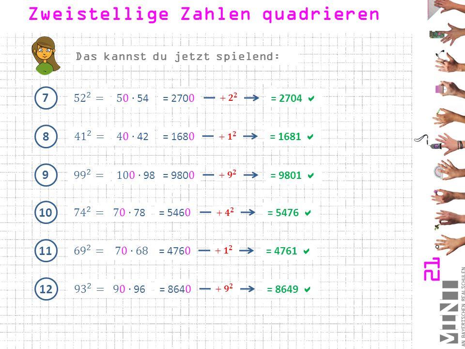 7 = 2704  8 = 1681  9 = 9801  Zweistellige Zahlen quadrieren 10 = 5476  11 = 4761  12 = 8649  Das kannst du jetzt spielend: