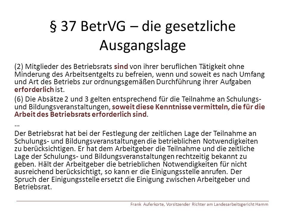 § 37 BetrVG – die gesetzliche Ausgangslage (2) Mitglieder des Betriebsrats sind von ihrer beruflichen Tätigkeit ohne Minderung des Arbeitsentgelts zu befreien, wenn und soweit es nach Umfang und Art des Betriebs zur ordnungsgemäßen Durchführung ihrer Aufgaben erforderlich ist.