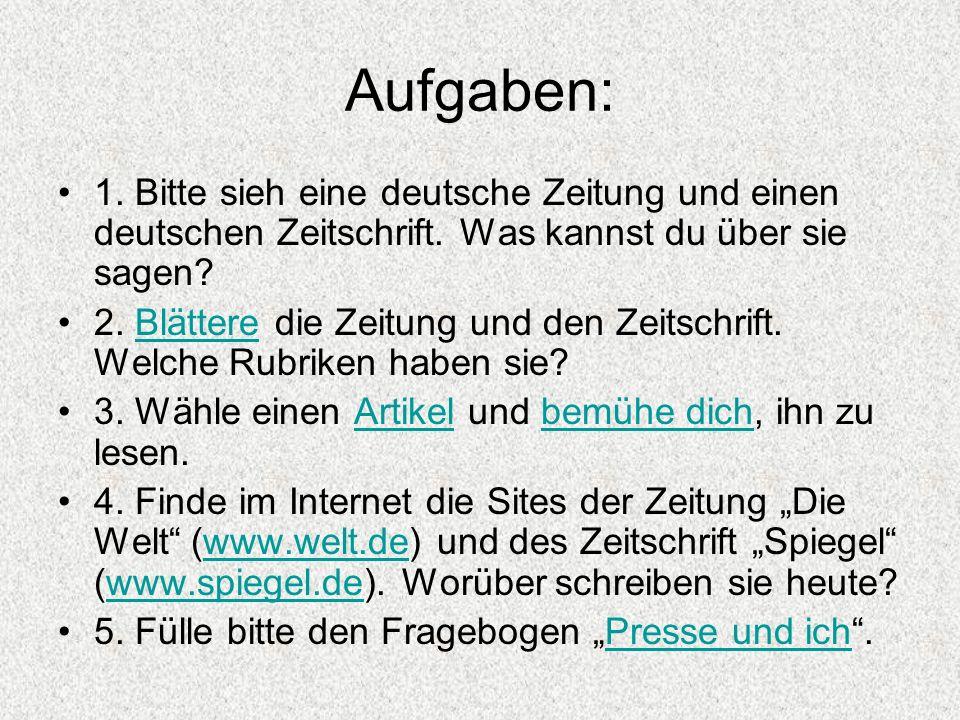 Aufgaben: 1. Bitte sieh eine deutsche Zeitung und einen deutschen Zeitschrift. Was kannst du über sie sagen? 2. Blättere die Zeitung und den Zeitschri
