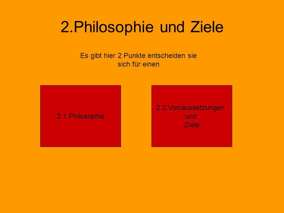 2.Philosophie und Ziele Es gibt hier 2 Punkte entscheiden sie sich für einen 2.1.Philosophie 2.2.Vorraussetzungen und Ziele