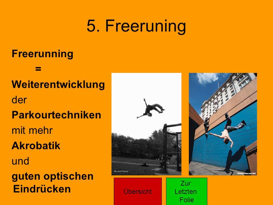 5. Freeruning Freerunning = Weiterentwicklung der Parkourtechniken mit mehr Akrobatik und guten optischen Eindrücken Übersicht Zur Letzten Folie