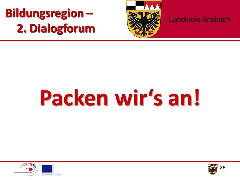 35 Packen wir's an! Bildungsregion – 2. Dialogforum 2. Dialogforum
