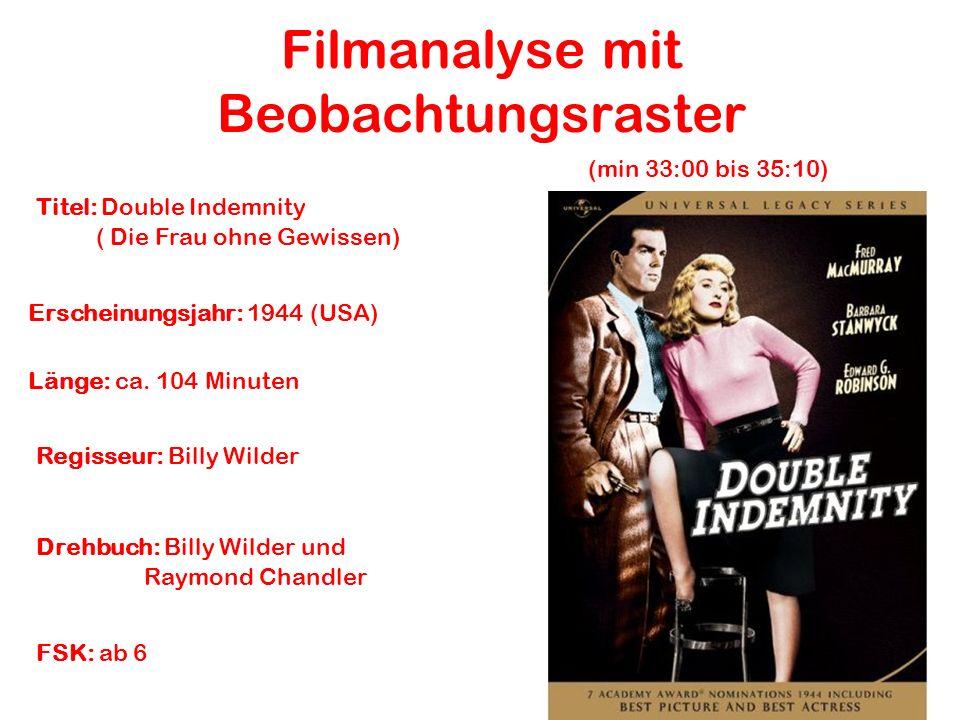 Filmanalyse mit Beobachtungsraster Titel: Double Indemnity ( Die Frau ohne Gewissen) Regisseur: Billy Wilder Erscheinungsjahr: 1944 (USA) Drehbuch: Billy Wilder und Raymond Chandler FSK: ab 6 Länge: ca.