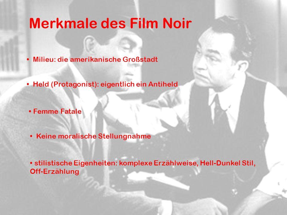 Merkmale des Film Noir Milieu: die amerikanische Großstadt Held (Protagonist): eigentlich ein Antiheld Keine moralische Stellungnahme Femme Fatale stilistische Eigenheiten: komplexe Erzählweise, Hell-Dunkel Stil, Off-Erzählung