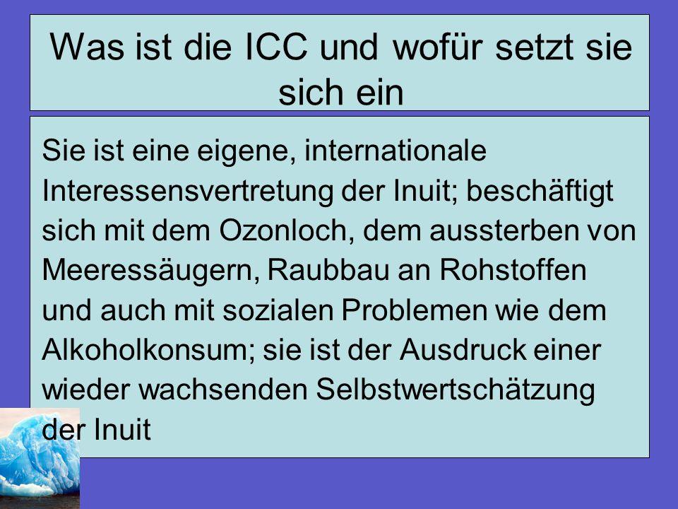 Was ist die ICC und wofür setzt sie sich ein Sie ist eine eigene, internationale Interessensvertretung der Inuit; beschäftigt sich mit dem Ozonloch, d
