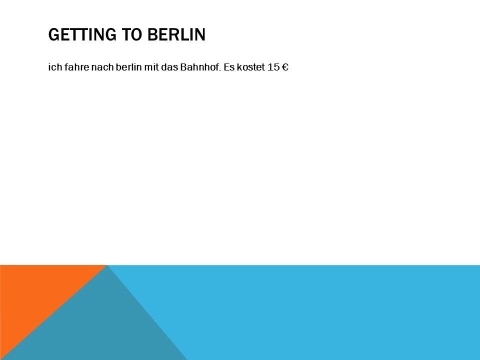 GETTING TO BERLIN ich fahre nach berlin mit das Bahnhof. Es kostet 15 €