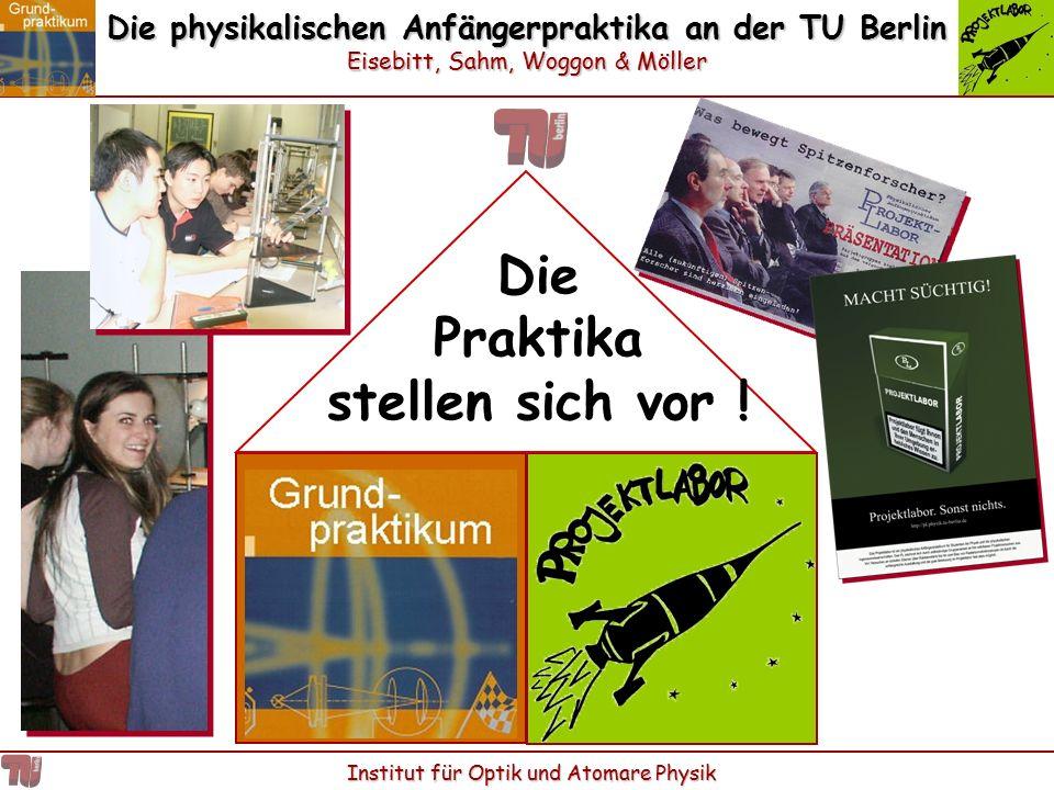 Die physikalischen Anfängerpraktika an der TU Berlin Eisebitt, Sahm, Woggon & Möller Institut für Optik und Atomare Physik Die Praktika stellen sich v