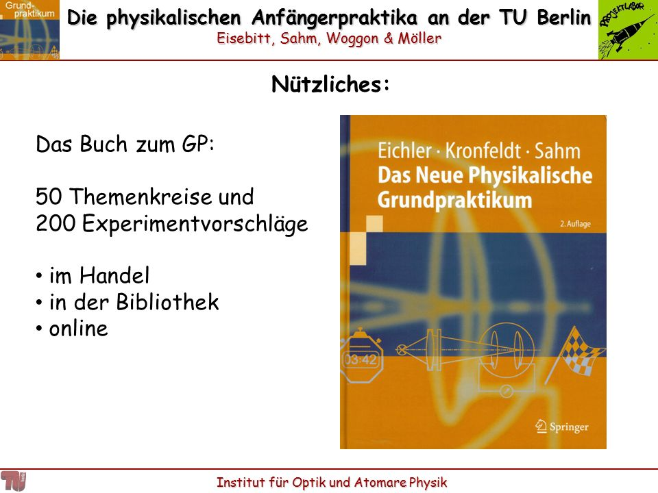 Die physikalischen Anfängerpraktika an der TU Berlin Eisebitt, Sahm, Woggon & Möller Institut für Optik und Atomare Physik Nützliches: Das Buch zum GP