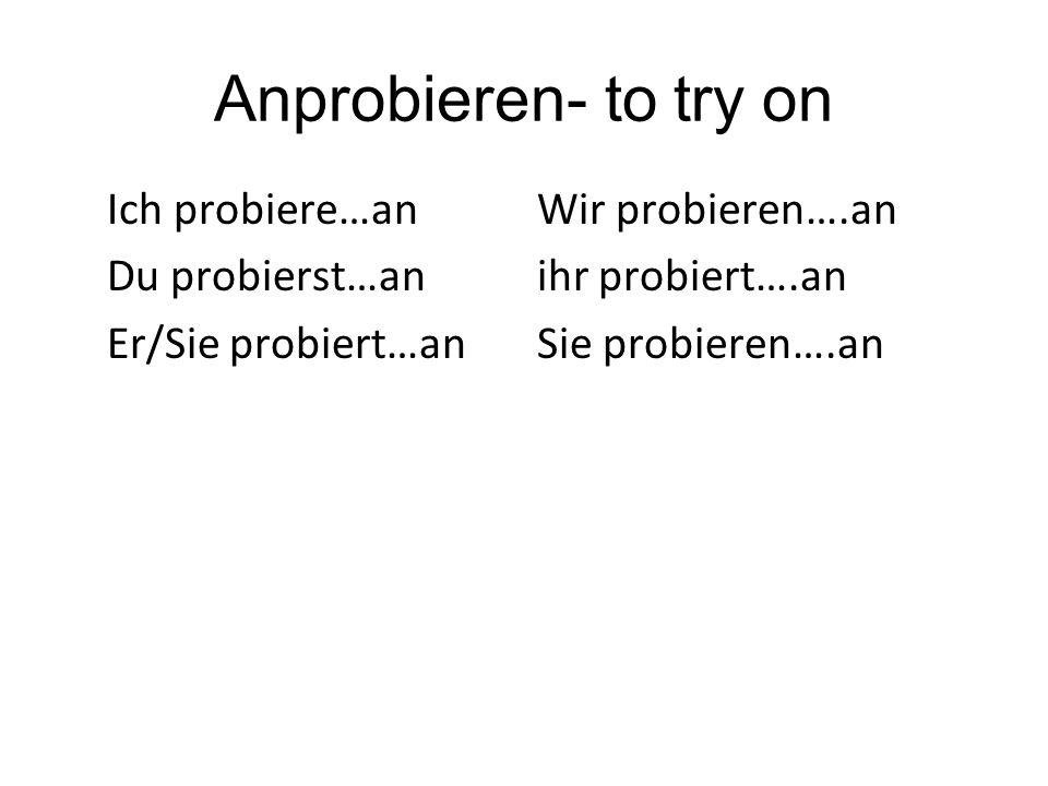 Anprobieren- to try on Ich probiere…an Wir probieren….an Du probierst…an ihr probiert….an Er/Sie probiert…an Sie probieren….an