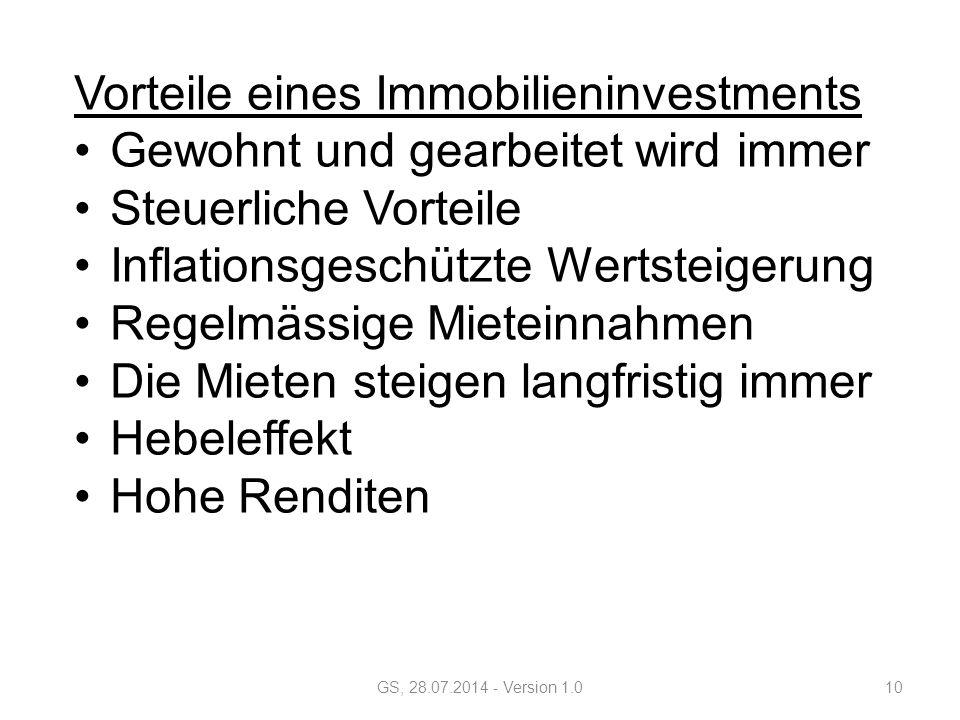 Vorteile eines Immobilieninvestments Gewohnt und gearbeitet wird immer Steuerliche Vorteile Inflationsgeschützte Wertsteigerung Regelmässige Mieteinnahmen Die Mieten steigen langfristig immer Hebeleffekt Hohe Renditen GS, 28.07.2014 - Version 1.010