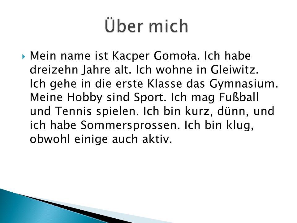  Mein name ist Kacper Gomoła. Ich habe dreizehn Jahre alt.