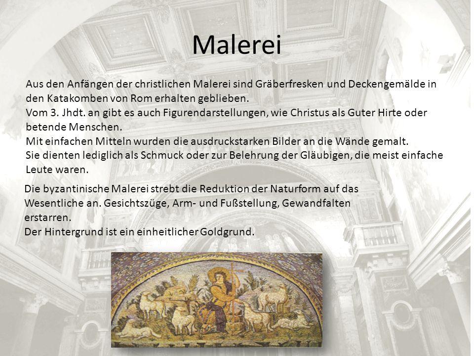 Malerei Aus den Anfängen der christlichen Malerei sind Gräberfresken und Deckengemälde in den Katakomben von Rom erhalten geblieben. Vom 3. Jhdt. an g