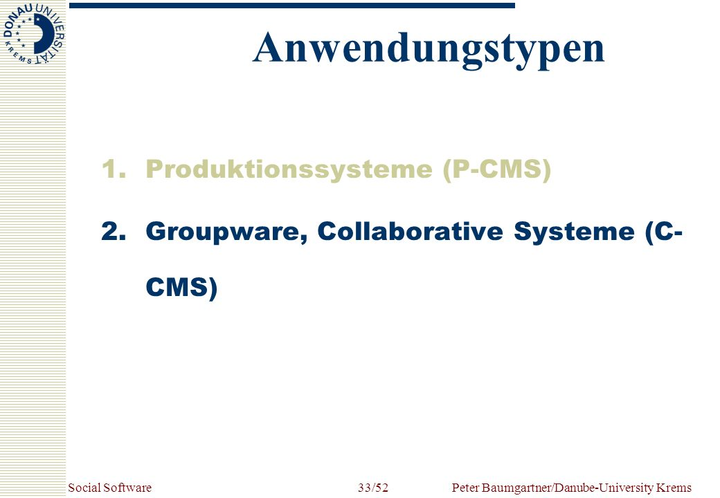 Social SoftwarePeter Baumgartner/Danube-University Krems33/52 1.Produktionssysteme (P-CMS) 2.Groupware, Collaborative Systeme (C- CMS) Anwendungstypen