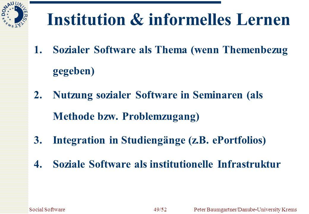 Social SoftwarePeter Baumgartner/Danube-University Krems49/52 Institution & informelles Lernen 1.Sozialer Software als Thema (wenn Themenbezug gegeben) 2.Nutzung sozialer Software in Seminaren (als Methode bzw.