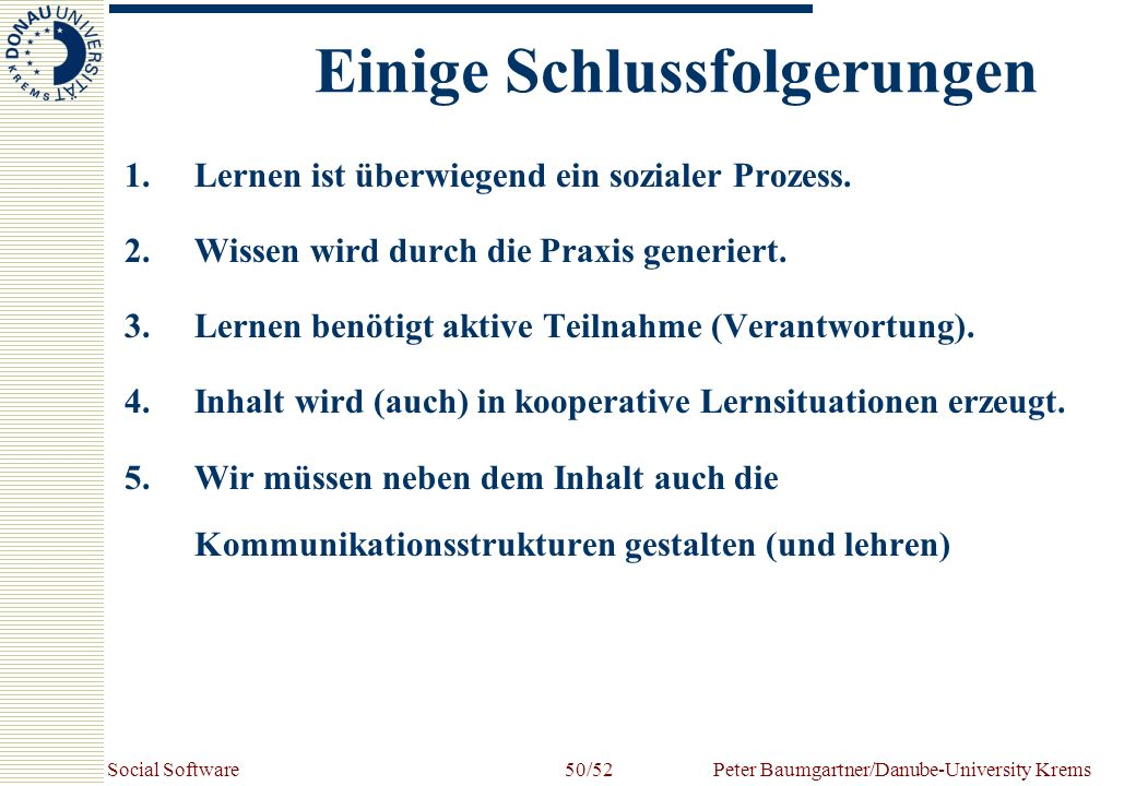 Social SoftwarePeter Baumgartner/Danube-University Krems50/52 Einige Schlussfolgerungen 1.Lernen ist überwiegend ein sozialer Prozess. 2.Wissen wird d