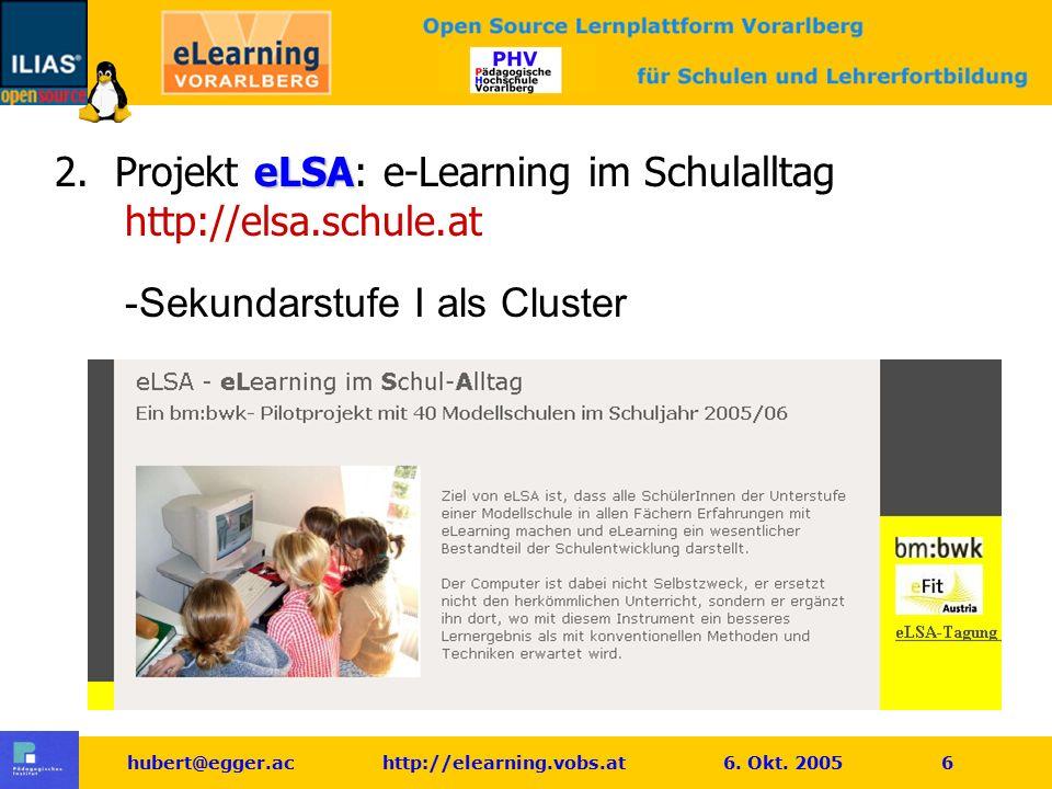 hubert@egger.ac http://elearning.vobs.at 6. Okt. 2005 6 eLSA 2. Projekt eLSA: e-Learning im Schulalltag http://elsa.schule.at -Sekundarstufe I als Clu