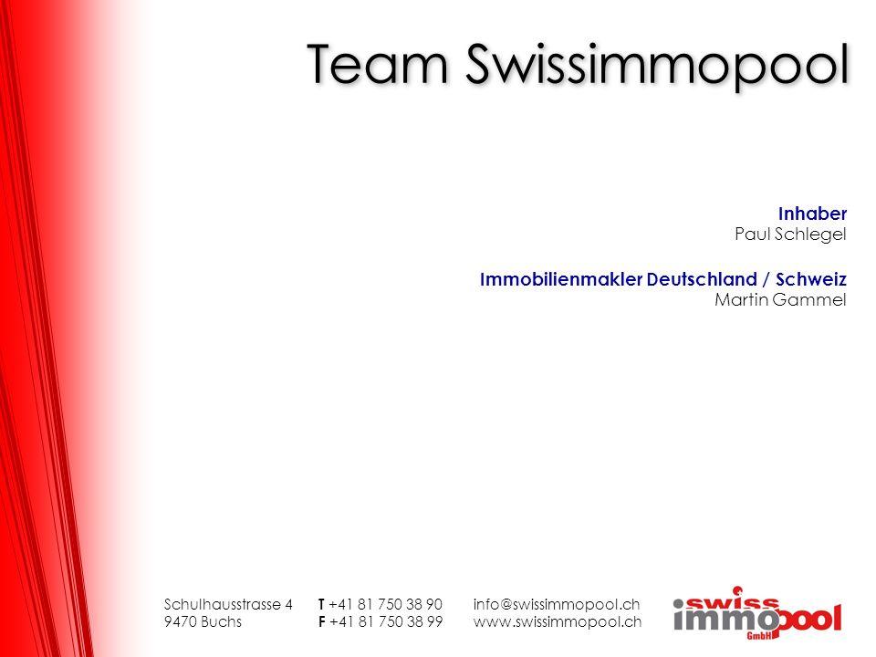 Team Swissimmopool Schulhausstrasse 4 T +41 81 750 38 90info@swissimmopool.ch 9470 Buchs F +41 81 750 38 99www.swissimmopool.ch Inhaber Paul Schlegel Immobilienmakler Deutschland / Schweiz Martin Gammel