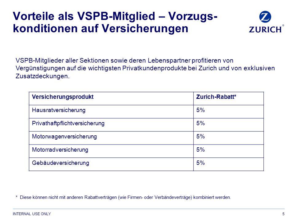 INTERNAL USE ONLY Vorteile als VSPB-Mitglied – Vorzugs- konditionen auf Versicherungen 5 VSPB-Mitglieder aller Sektionen sowie deren Lebenspartner profitieren von Vergünstigungen auf die wichtigsten Privatkundenprodukte bei Zurich und von exklusiven Zusatzdeckungen.