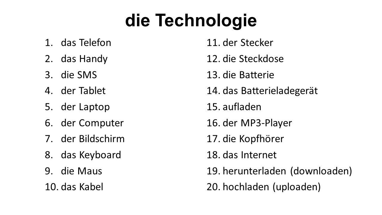 die Technologie 1.das Telefon 2.das Handy 3.die SMS 4.der Tablet 5.der Laptop 6.der Computer 7.der Bildschirm 8.das Keyboard 9.die Maus 10.das Kabel 11.der Stecker 12.die Steckdose 13.die Batterie 14.das Batterieladegerät 15.aufladen 16.der MP3-Player 17.die Kopfhörer 18.das Internet 19.herunterladen (downloaden) 20.hochladen (uploaden)