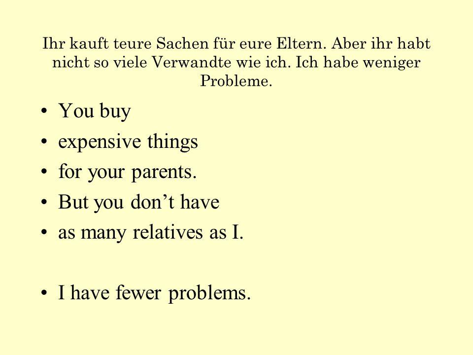 Ihr kauft teure Sachen für eure Eltern. Aber ihr habt nicht so viele Verwandte wie ich. Ich habe weniger Probleme. You buy expensive things for your p