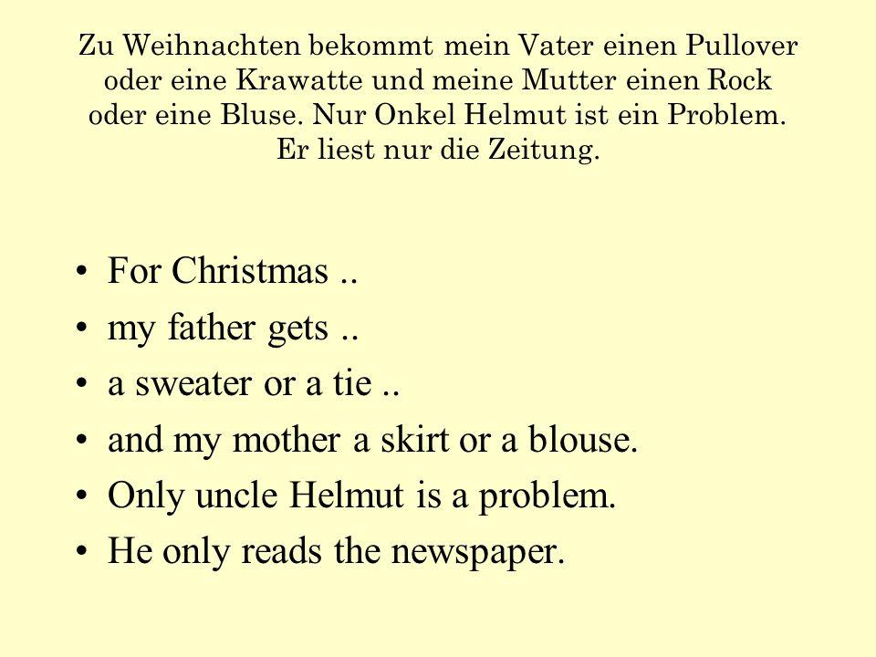 Zu Weihnachten bekommt mein Vater einen Pullover oder eine Krawatte und meine Mutter einen Rock oder eine Bluse.
