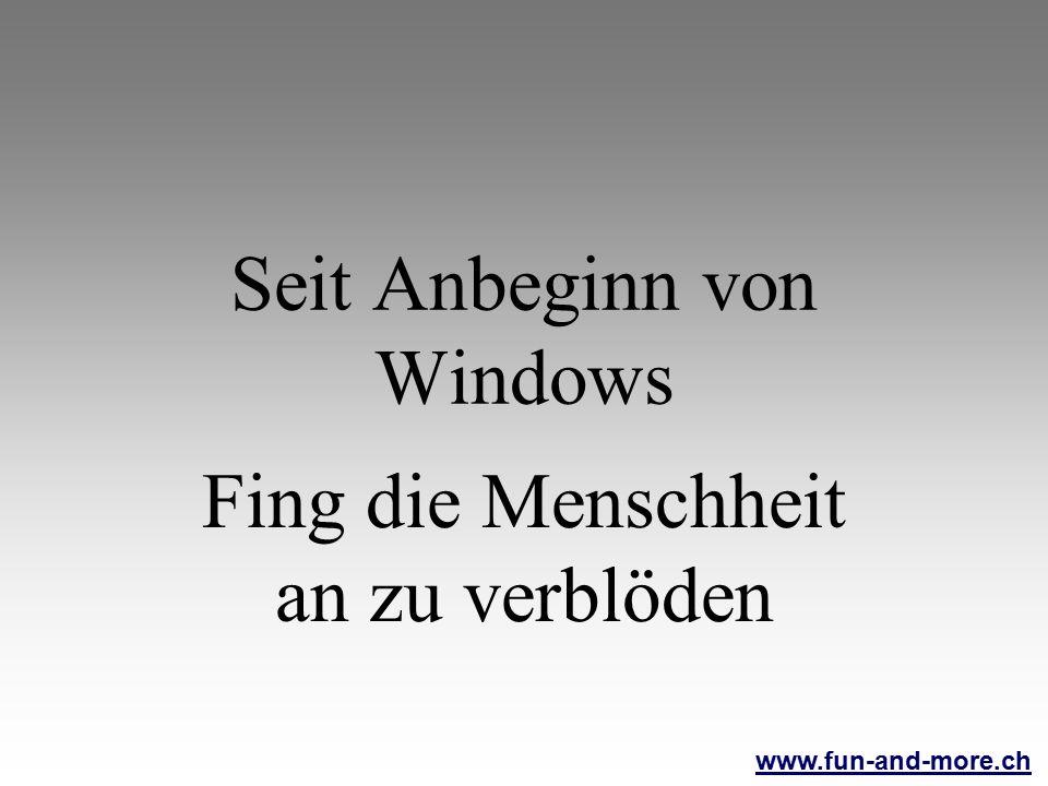 www.fun-and-more.ch Seit Anbeginn von Windows Fing die Menschheit an zu verblöden