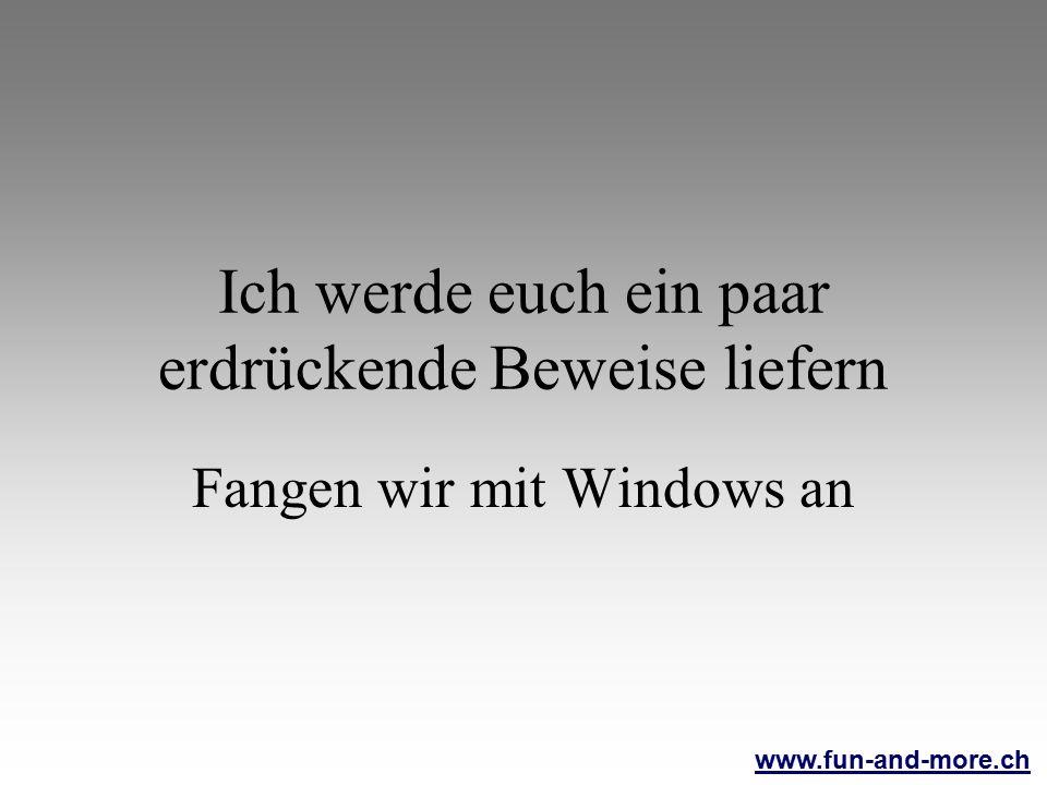 www.fun-and-more.ch Ich werde euch ein paar erdrückende Beweise liefern Fangen wir mit Windows an