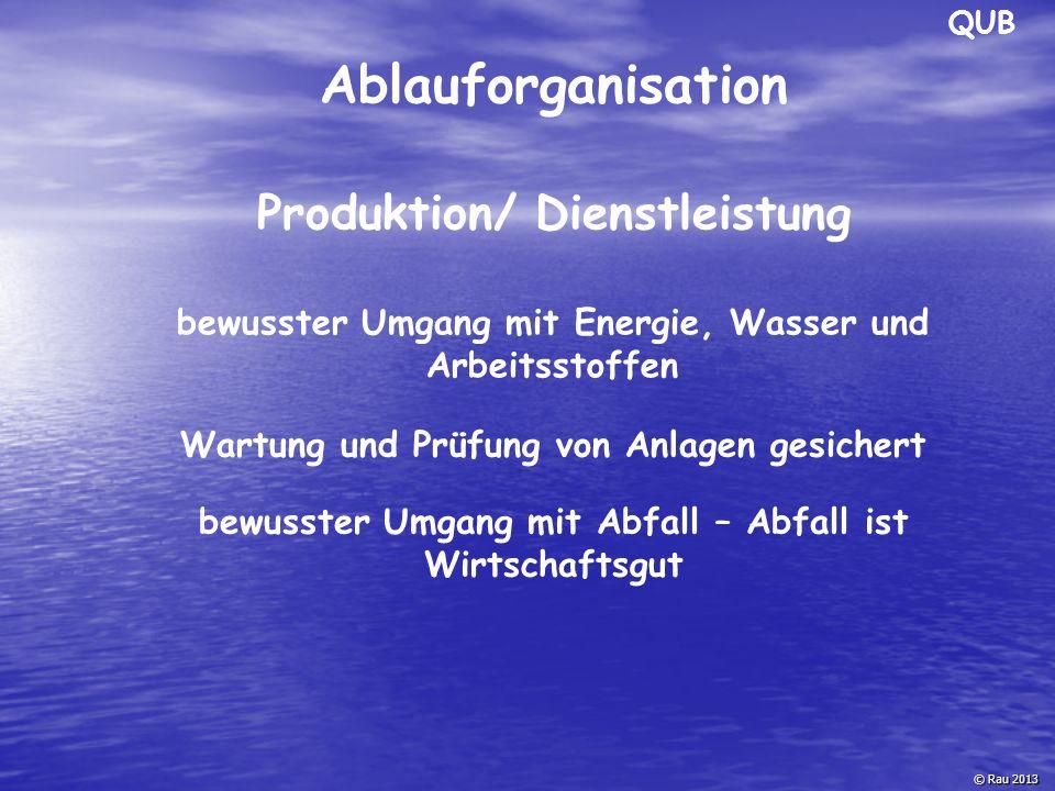QUB © Rau 2013 Ablauforganisation bewusster Umgang mit Energie, Wasser und Arbeitsstoffen Wartung und Prüfung von Anlagen gesichert Produktion/ Dienst