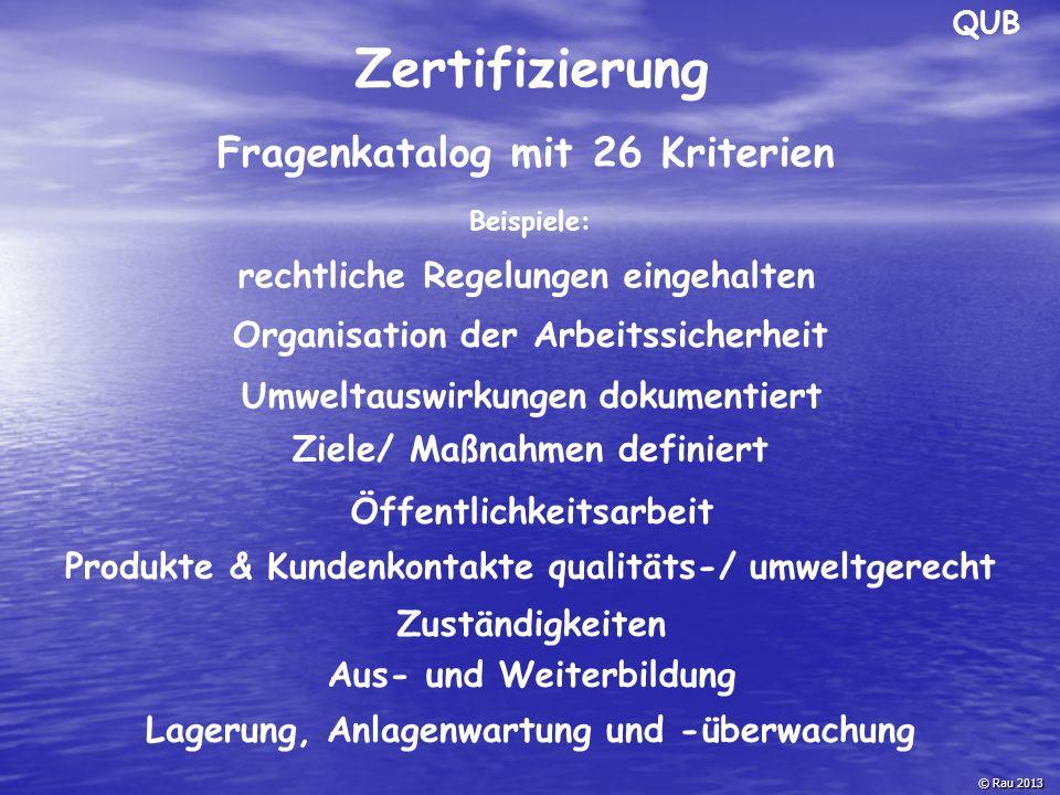 Zertifizierung Fragenkatalog mit 26 Kriterien © Rau 2013 Beispiele: rechtliche Regelungen eingehalten Organisation der Arbeitssicherheit Umweltauswirk