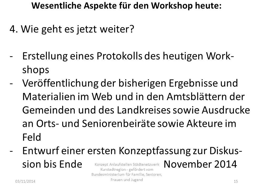 Wesentliche Aspekte für den Workshop heute: 03/11/2014 Konzept Anlaufstellen Städtenetzwerk Kurstadtregion - gefördert vom Bundesministerium für Familie, Senioren, Frauen und Jugend 15 4.