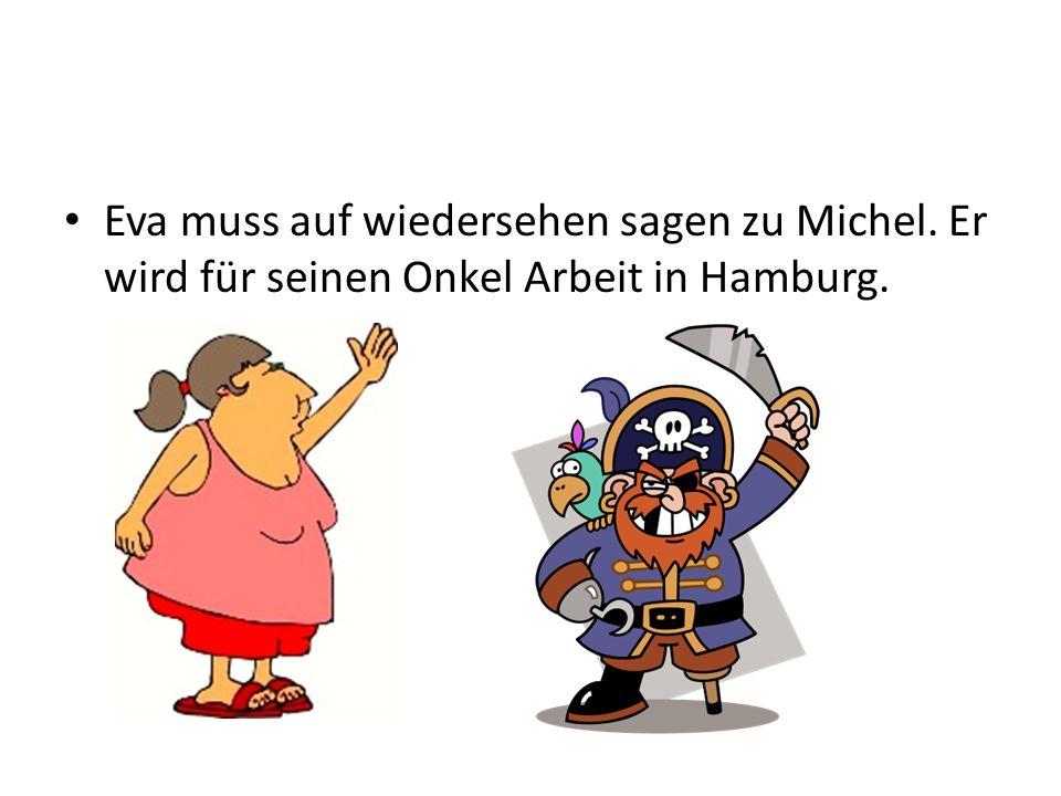 Eva muss auf wiedersehen sagen zu Michel. Er wird für seinen Onkel Arbeit in Hamburg.