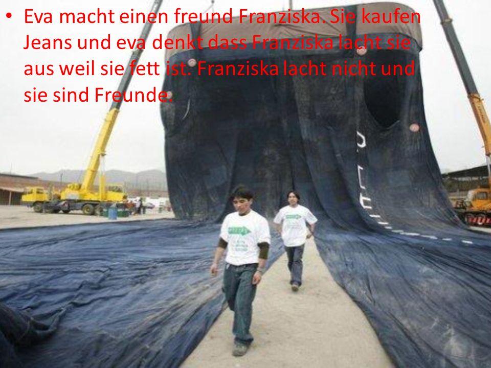 Eva macht einen freund Franziska. Sie kaufen Jeans und eva denkt dass Franziska lacht sie aus weil sie fett ist. Franziska lacht nicht und sie sind Fr