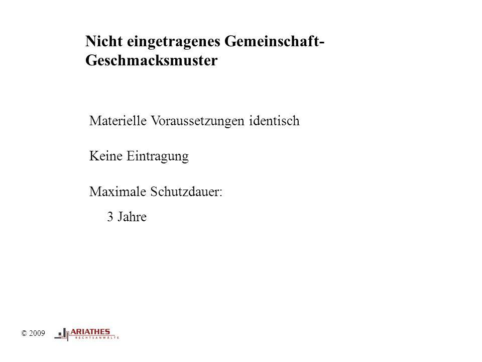 © 2009 Nicht eingetragenes Gemeinschaft- Geschmacksmuster Materielle Voraussetzungen identisch Keine Eintragung Maximale Schutzdauer: 3 Jahre