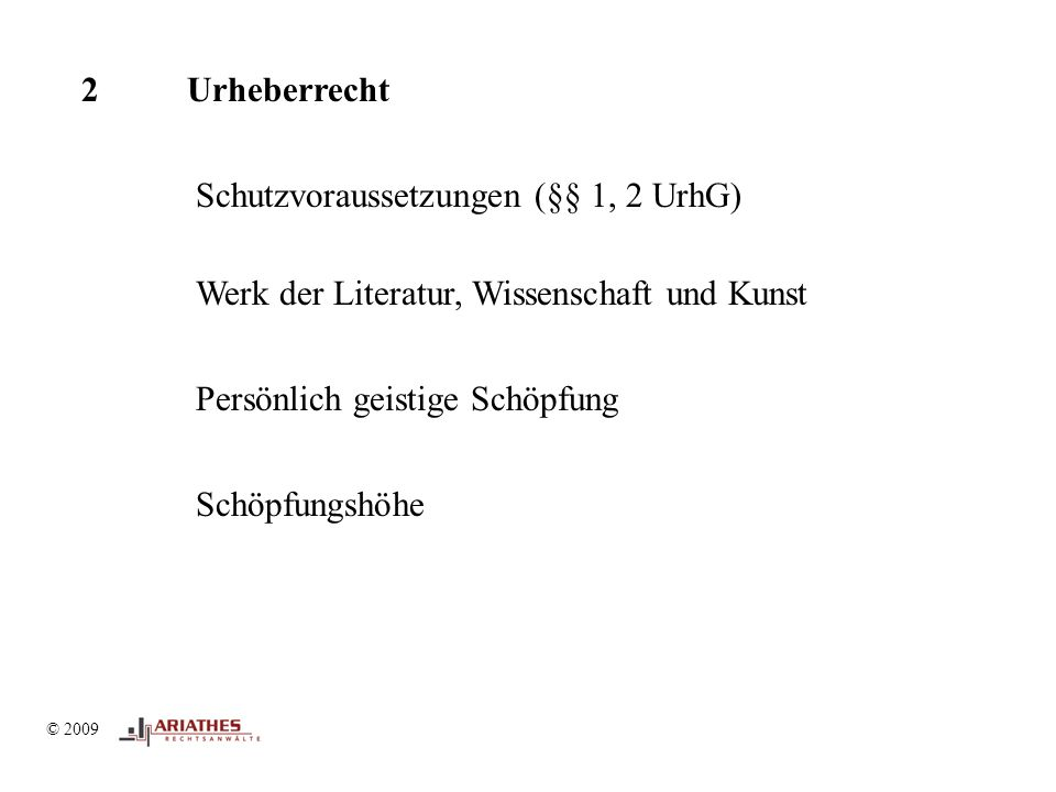 © 2009 2Urheberrecht Schutzvoraussetzungen (§§ 1, 2 UrhG) Werk der Literatur, Wissenschaft und Kunst Persönlich geistige Schöpfung Schöpfungshöhe