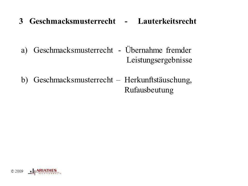 © 2009 3 Geschmacksmusterrecht - Lauterkeitsrecht a)Geschmacksmusterrecht - Übernahme fremder Leistungsergebnisse b)Geschmacksmusterrecht – Herkunftstäuschung, Rufausbeutung